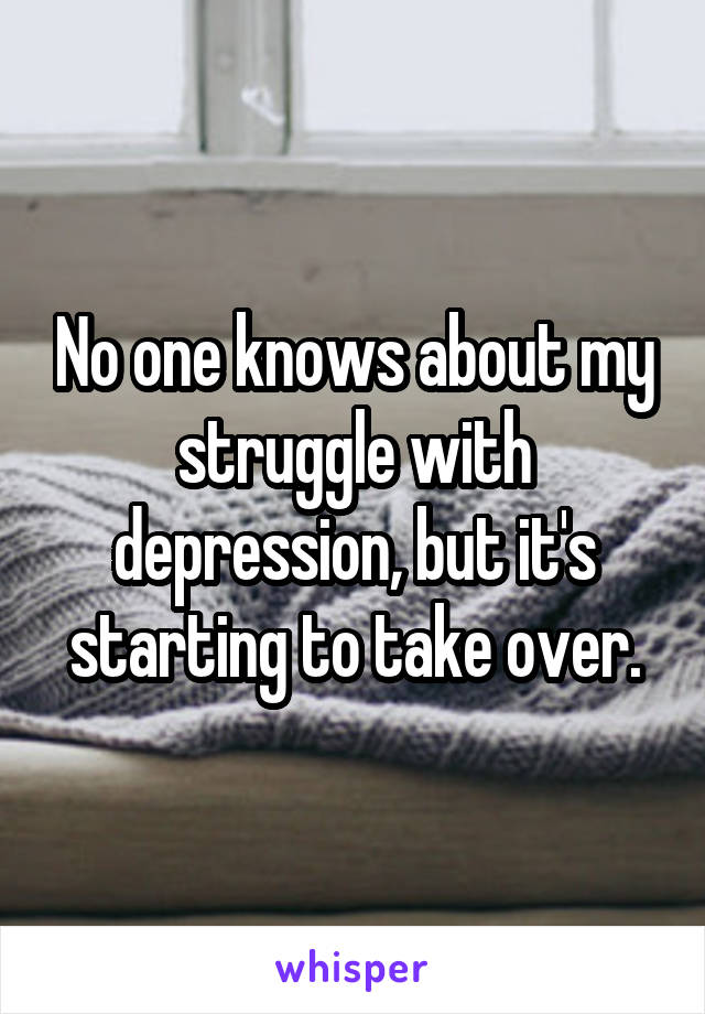 No one knows about my struggle with depression, but it's starting to take over.