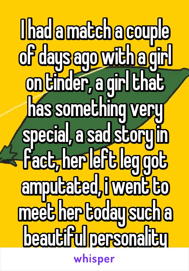I had a match a couple of days ago with a girl on tinder, a girl that has something very special, a sad story in fact, her left leg got amputated, i went to meet her today such a beautiful personality