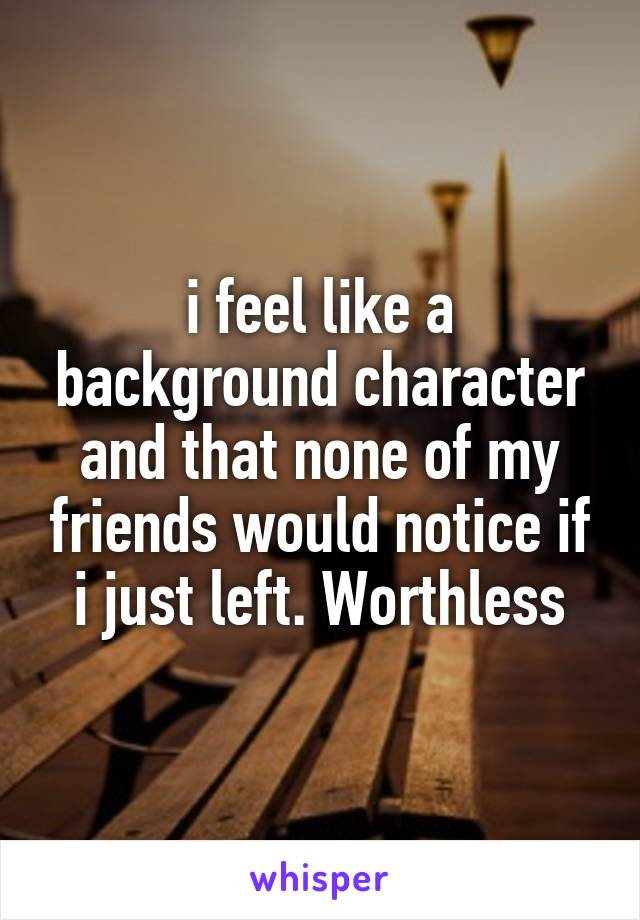 i feel like a background character and that none of my friends would notice if i just left. Worthless