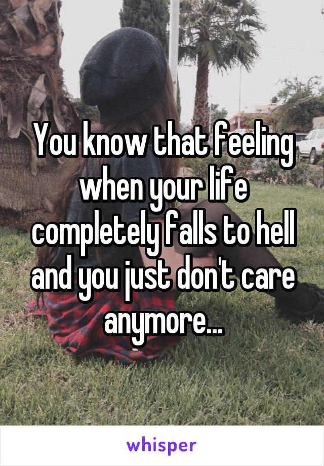 You know that feeling when your life completely falls to hell and you just don't care anymore...