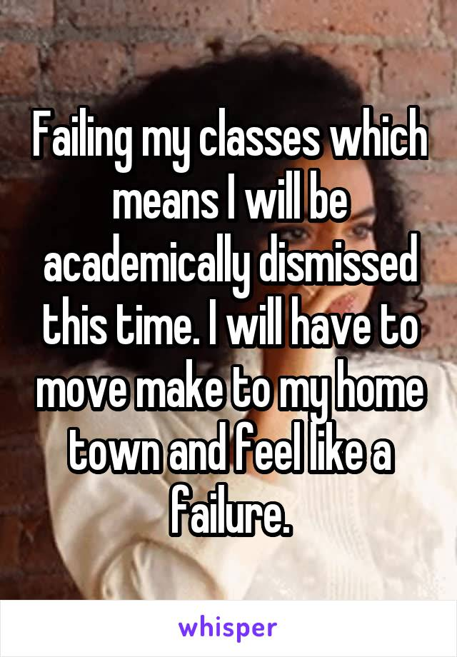 Failing my classes which means I will be academically dismissed this time. I will have to move make to my home town and feel like a failure.