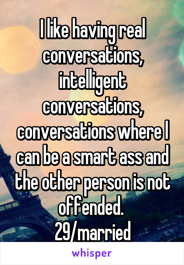 I like having real conversations, intelligent conversations, conversations where I can be a smart ass and the other person is not offended.  29/married