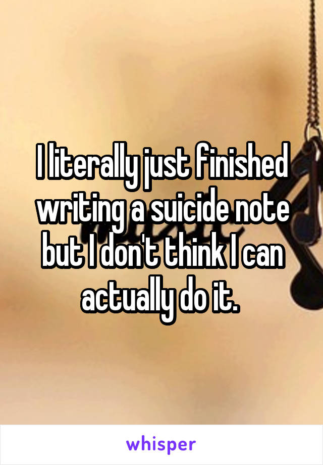 I literally just finished writing a suicide note but I don't think I can actually do it.