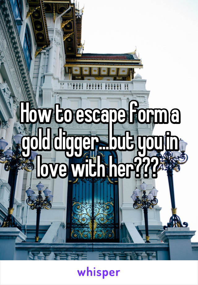 How to escape form a gold digger...but you in love with her???