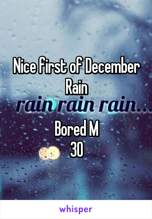 Nice first of December Rain  Bored M 30