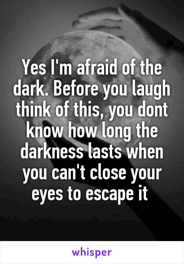 Yes I'm afraid of the dark. Before you laugh think of this, you dont know how long the darkness lasts when you can't close your eyes to escape it