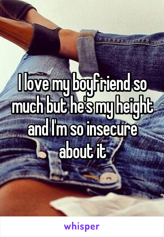 I love my boyfriend so much but he's my height and I'm so insecure about it