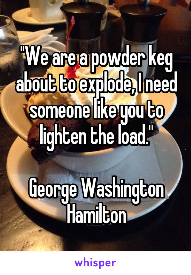 """We are a powder keg about to explode, I need someone like you to lighten the load.""  George Washington Hamilton"