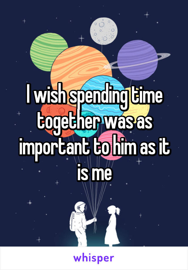 I wish spending time together was as important to him as it is me
