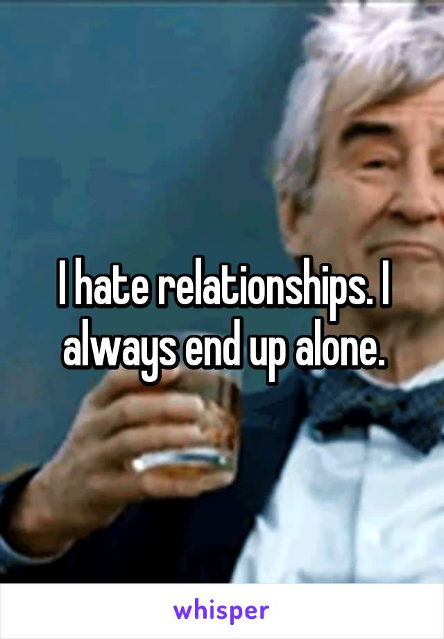 I hate relationships. I always end up alone.