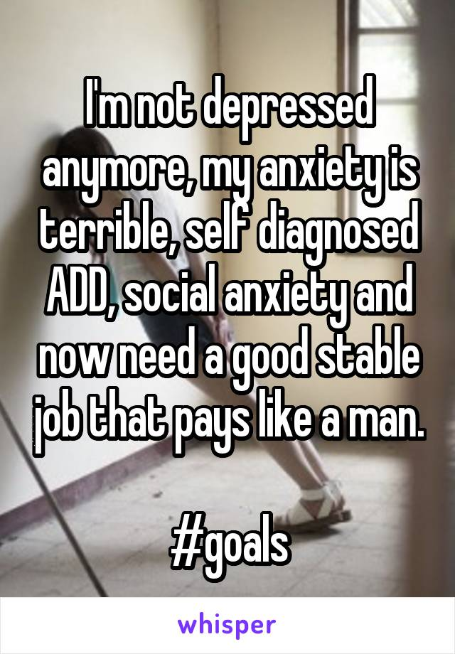 I'm not depressed anymore, my anxiety is terrible, self diagnosed ADD, social anxiety and now need a good stable job that pays like a man.  #goals