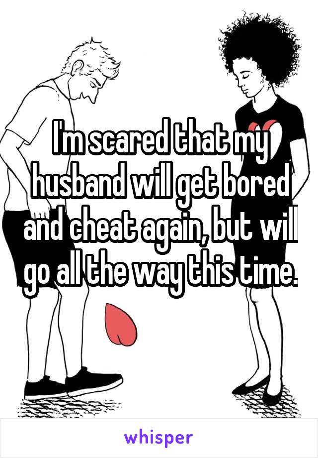 I'm scared that my husband will get bored and cheat again, but will go all the way this time.