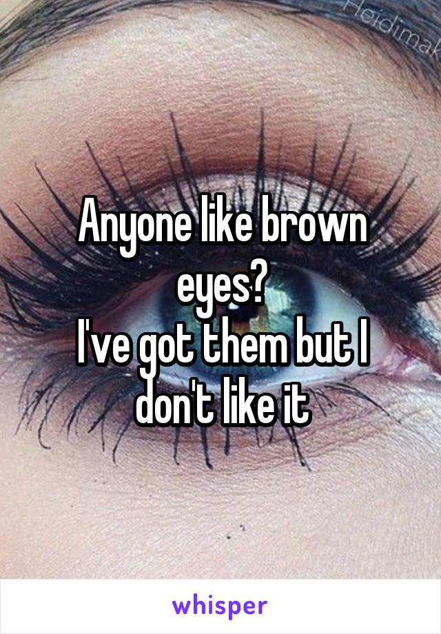 Anyone like brown eyes? I've got them but I don't like it