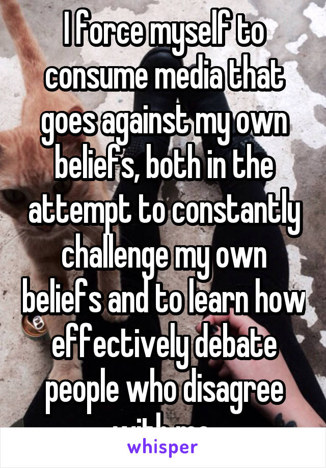 I force myself to consume media that goes against my own beliefs, both in the attempt to constantly challenge my own beliefs and to learn how effectively debate people who disagree with me.
