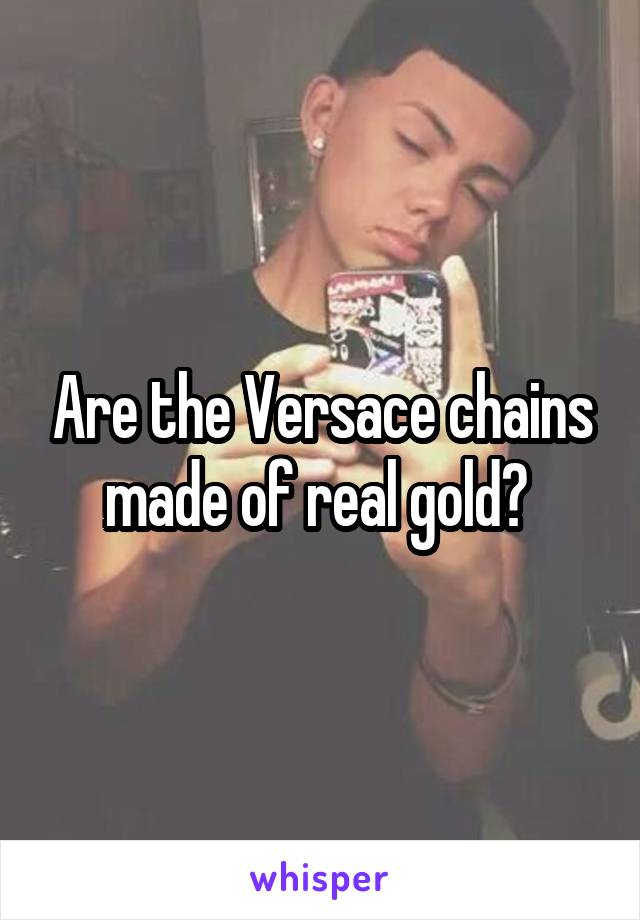 Are the Versace chains made of real gold?