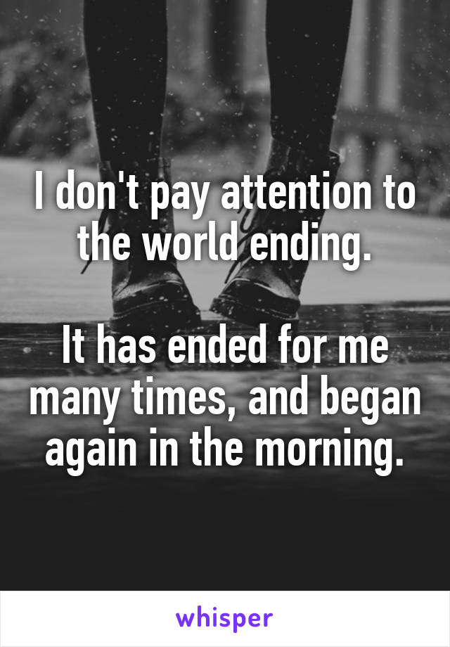 I don't pay attention to the world ending.  It has ended for me many times, and began again in the morning.