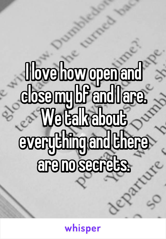 I love how open and close my bf and I are. We talk about everything and there are no secrets.