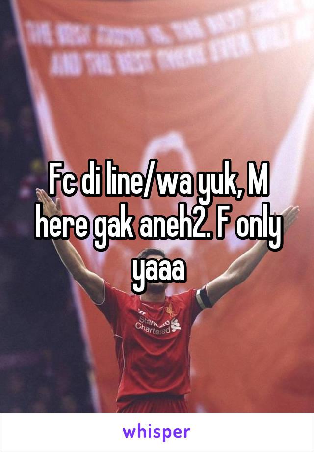 Fc di line/wa yuk, M here gak aneh2. F only yaaa