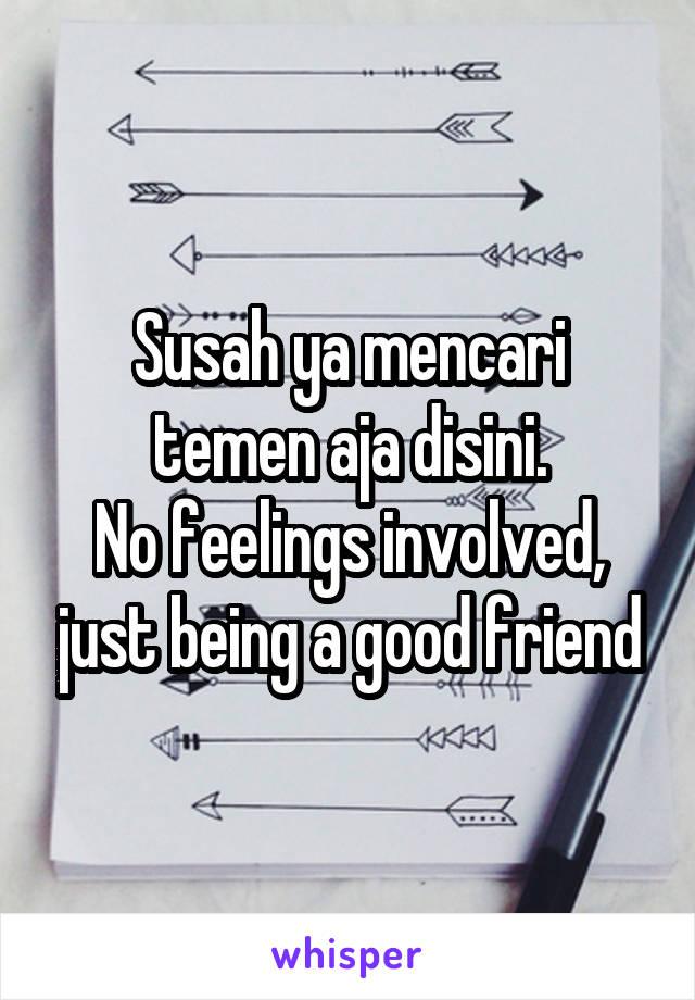 Susah ya mencari temen aja disini. No feelings involved, just being a good friend