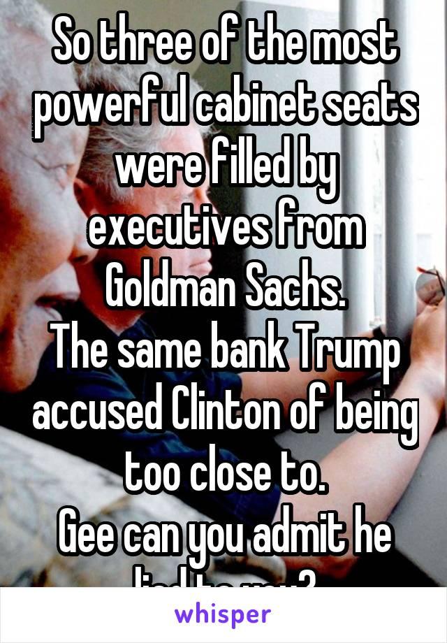 So three of the most powerful cabinet seats were filled by executives from Goldman Sachs. The same bank Trump accused Clinton of being too close to. Gee can you admit he lied to you?