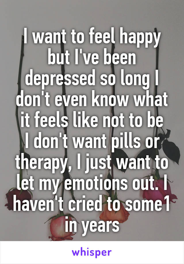 I want to feel happy but I've been depressed so long I don't even know what it feels like not to be I don't want pills or therapy, I just want to let my emotions out. I haven't cried to some1 in years