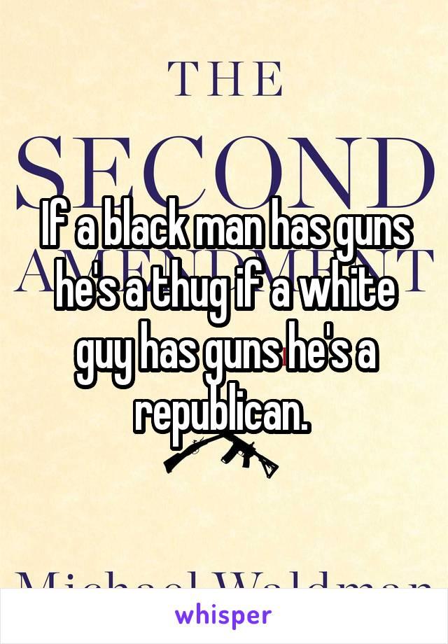 If a black man has guns he's a thug if a white guy has guns he's a republican.