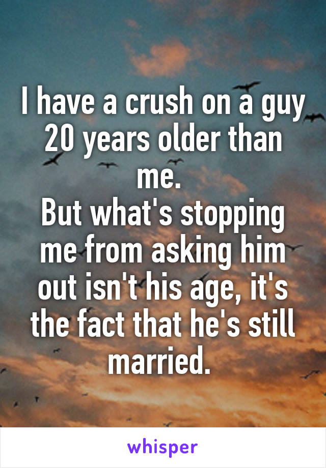 I have a crush on a guy 20 years older than me.  But what's stopping me from asking him out isn't his age, it's the fact that he's still married.