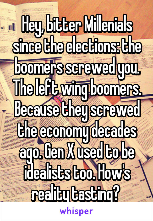 Hey, bitter Millenials since the elections: the boomers screwed you. The left wing boomers. Because they screwed the economy decades ago. Gen X used to be idealists too. How's reality tasting?