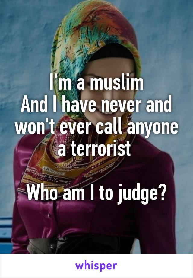 I'm a muslim And I have never and won't ever call anyone a terrorist   Who am I to judge?