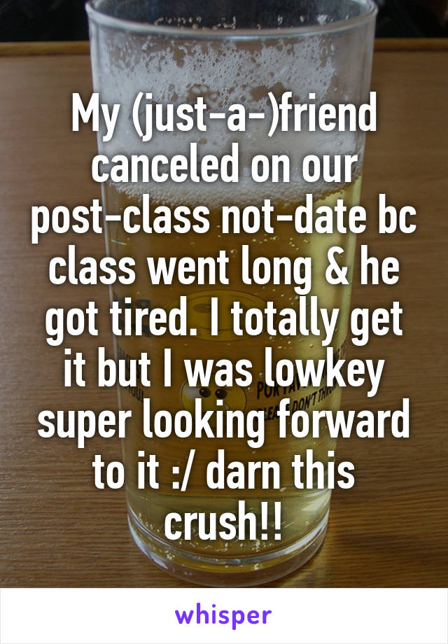 My (just-a-)friend canceled on our post-class not-date bc class went long & he got tired. I totally get it but I was lowkey super looking forward to it :/ darn this crush!!