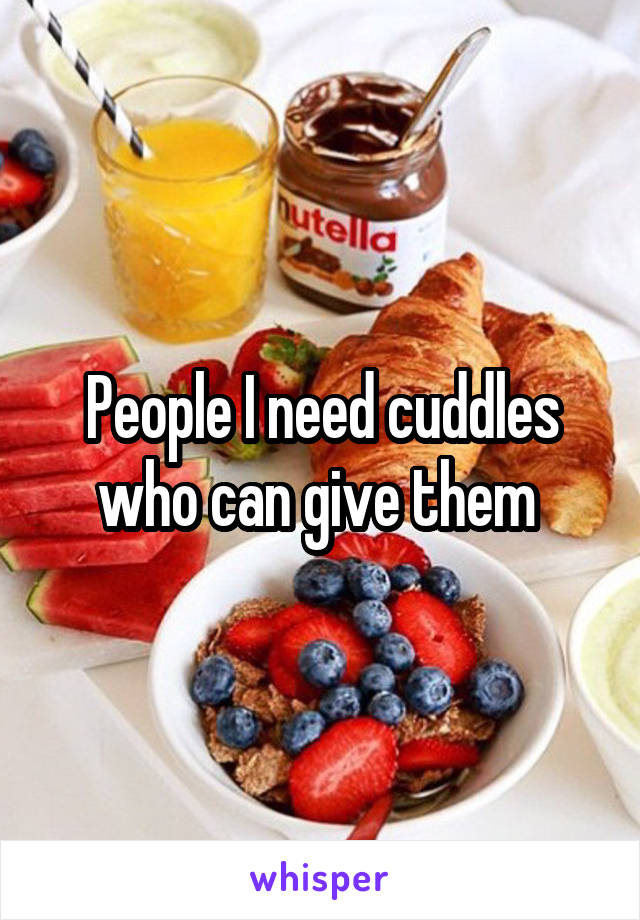 People I need cuddles who can give them