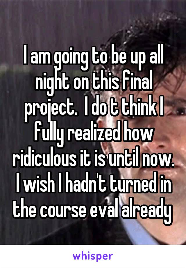 I am going to be up all night on this final project.  I do t think I fully realized how ridiculous it is until now. I wish I hadn't turned in the course eval already