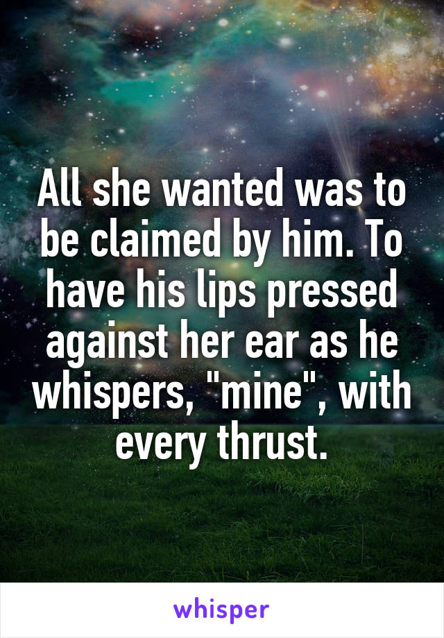 "All she wanted was to be claimed by him. To have his lips pressed against her ear as he whispers, ""mine"", with every thrust."