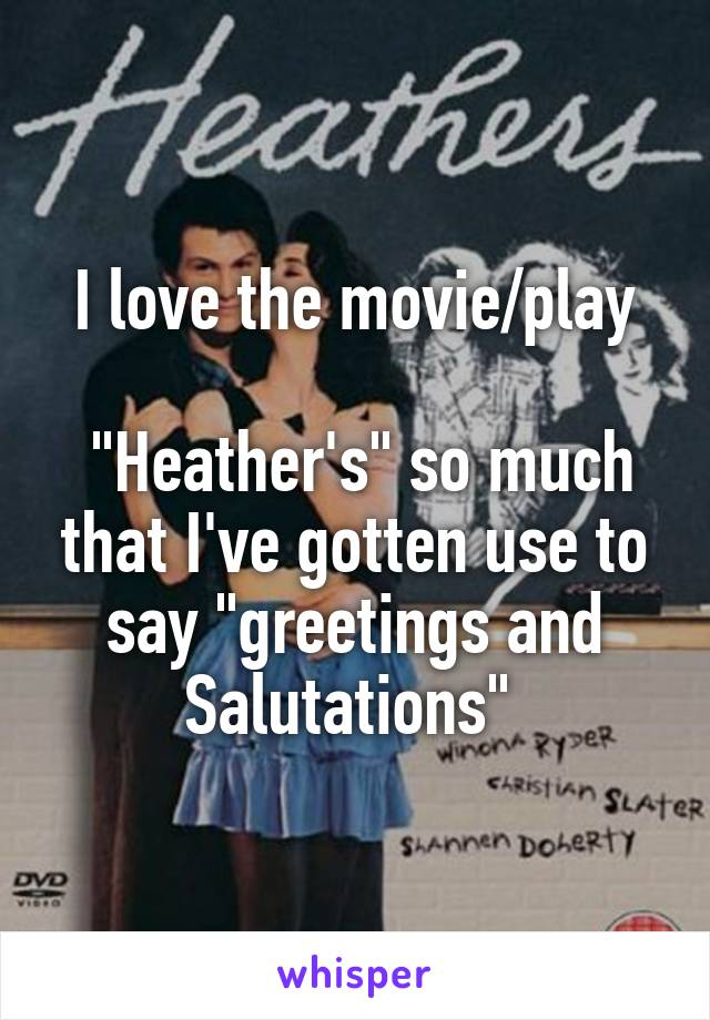 "I love the movie/play   ""Heather's"" so much that I've gotten use to say ""greetings and Salutations"""