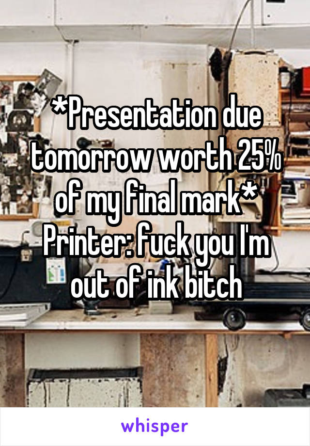 *Presentation due tomorrow worth 25% of my final mark* Printer: fuck you I'm out of ink bitch