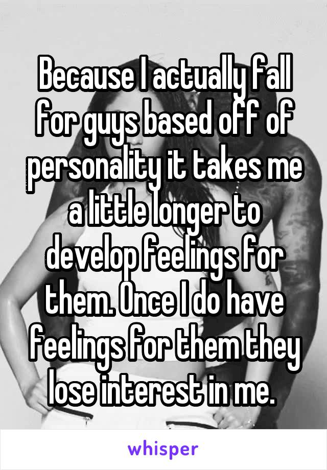 Because I actually fall for guys based off of personality it takes me a little longer to develop feelings for them. Once I do have feelings for them they lose interest in me.