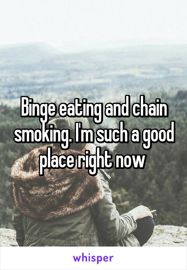 Binge eating and chain smoking. I'm such a good place right now