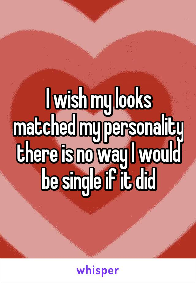 I wish my looks matched my personality there is no way I would be single if it did