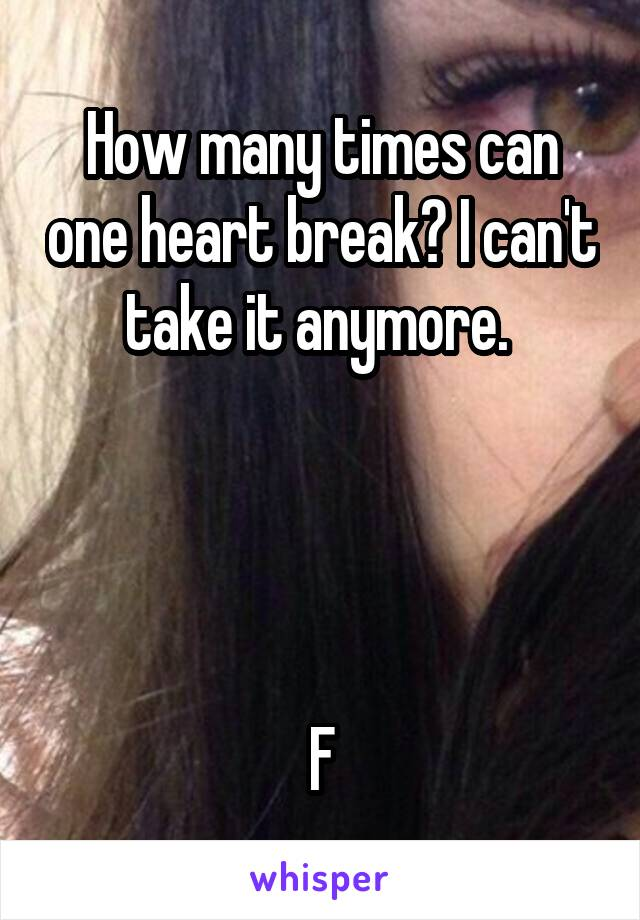 How many times can one heart break? I can't take it anymore.      F