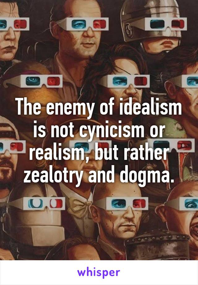 The enemy of idealism is not cynicism or realism, but rather zealotry and dogma.