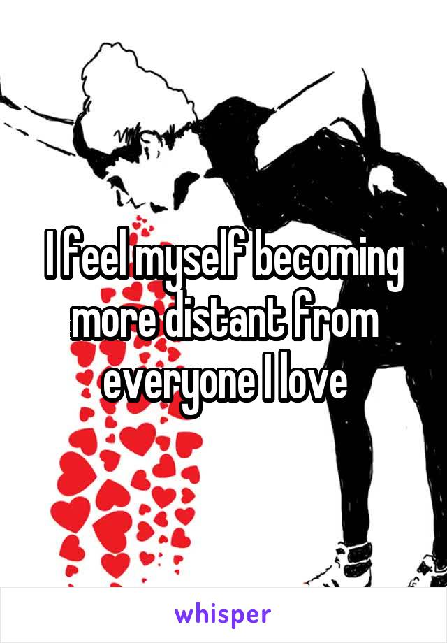 I feel myself becoming more distant from everyone I love