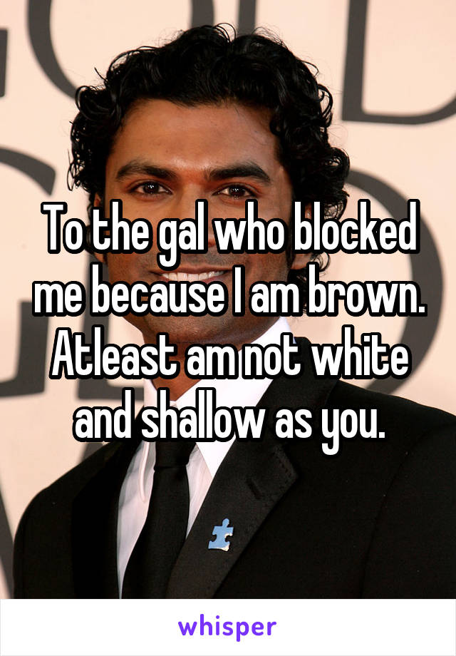 To the gal who blocked me because I am brown. Atleast am not white and shallow as you.