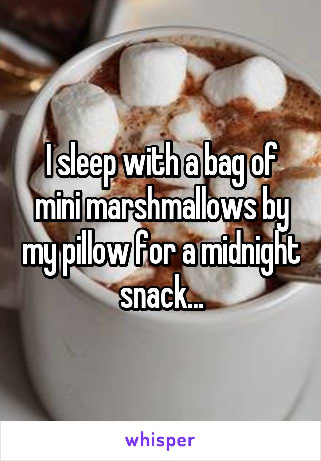 I sleep with a bag of mini marshmallows by my pillow for a midnight snack...
