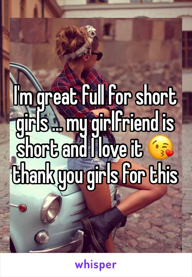 I'm great full for short girls ... my girlfriend is short and I love it 😘 thank you girls for this