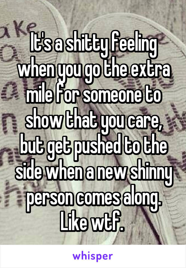 It's a shitty feeling when you go the extra mile for someone to show that you care, but get pushed to the side when a new shinny person comes along. Like wtf.
