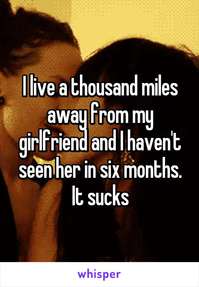 I live a thousand miles away from my girlfriend and I haven't seen her in six months. It sucks