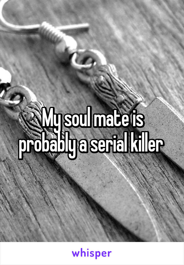 My soul mate is probably a serial killer