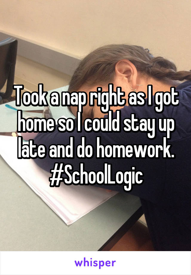 Took a nap right as I got home so I could stay up late and do homework. #SchoolLogic