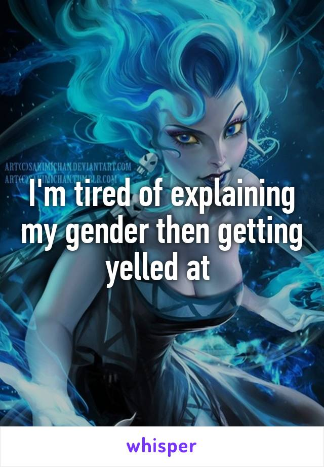 I'm tired of explaining my gender then getting yelled at