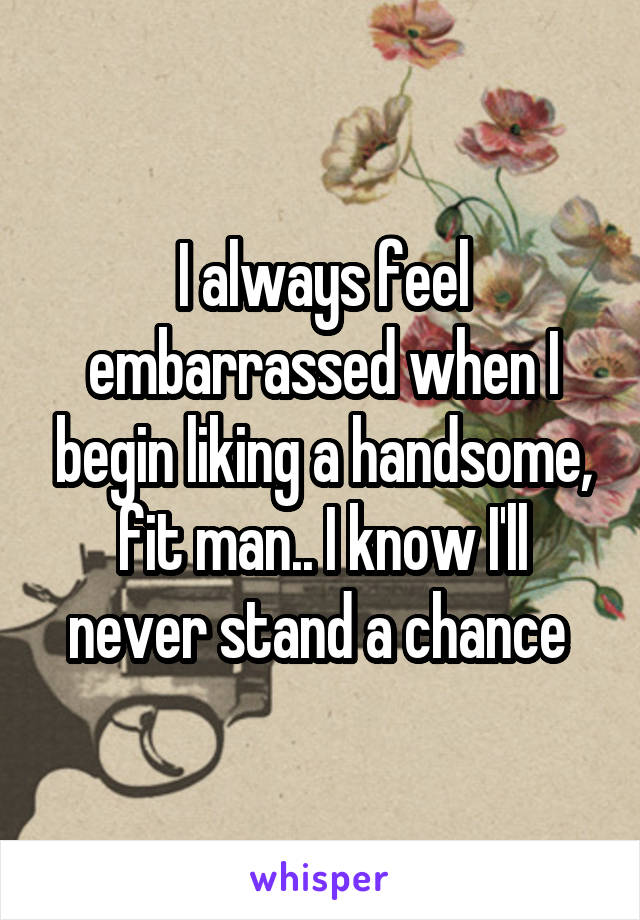 I always feel embarrassed when I begin liking a handsome, fit man.. I know I'll never stand a chance
